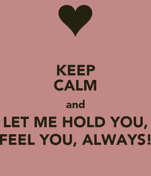 KEEP CALM and LET ME HOLD YOU, FEEL YOU, ALWAYS!