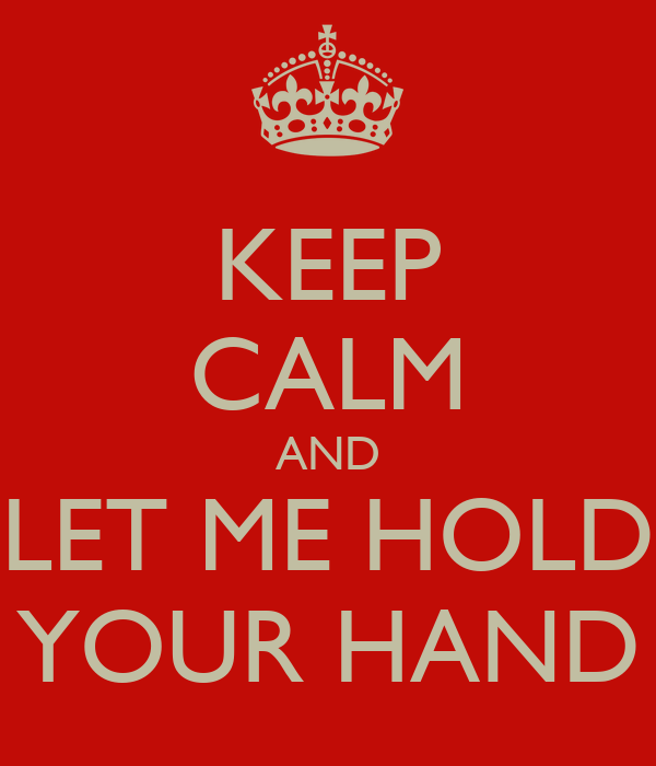 KEEP CALM AND LET ME HOLD YOUR HAND
