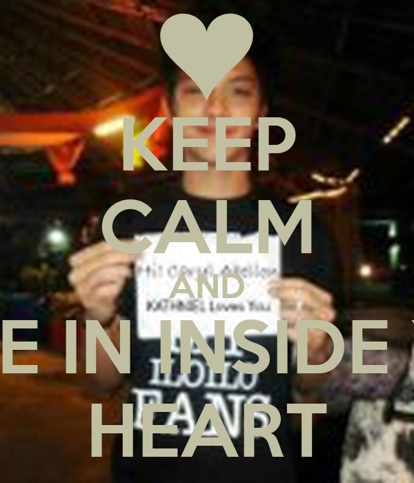 KEEP CALM AND LET ME IN INSIDE YOUR HEART