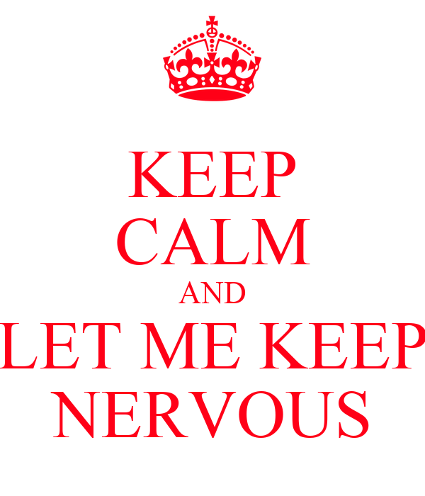 KEEP CALM AND LET ME KEEP NERVOUS