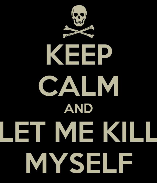 KEEP CALM AND LET ME KILL MYSELF