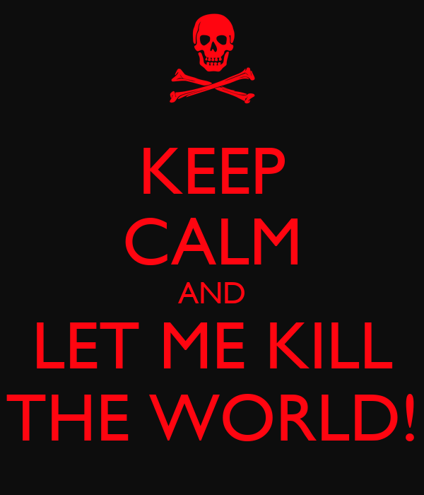 KEEP CALM AND LET ME KILL THE WORLD!