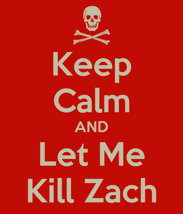 Keep Calm AND Let Me Kill Zach