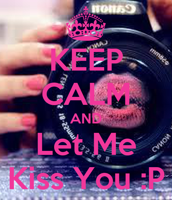 KEEP CALM AND Let Me Kiss You :P