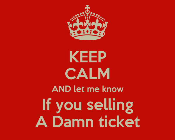 KEEP CALM AND let me know If you selling A Damn ticket