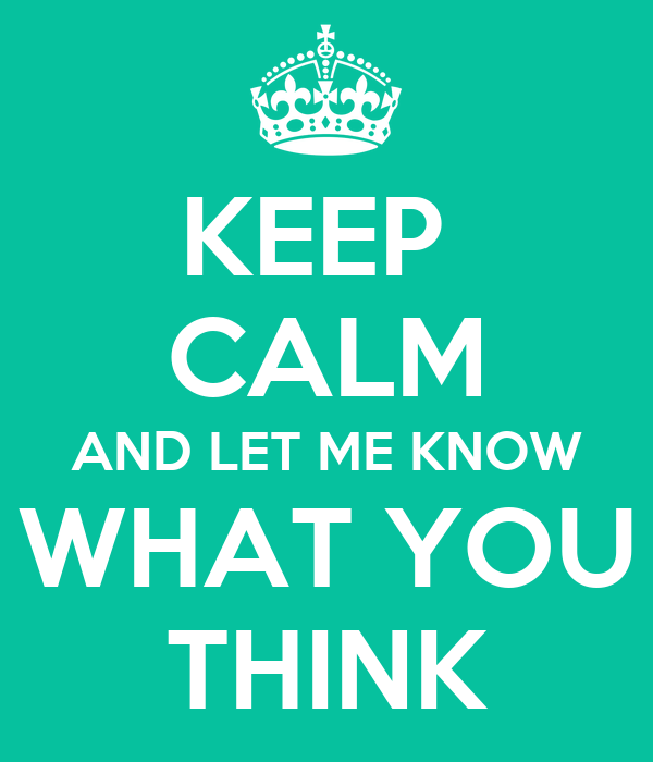 KEEP  CALM AND LET ME KNOW WHAT YOU THINK