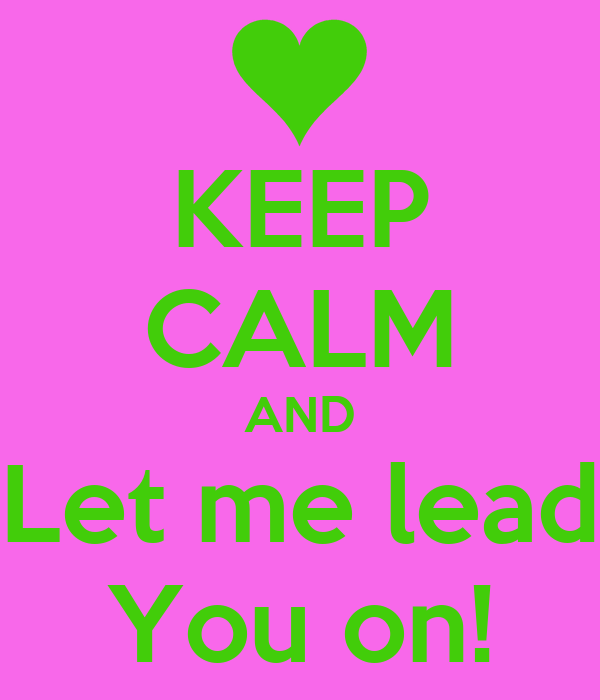 KEEP CALM AND Let me lead You on!