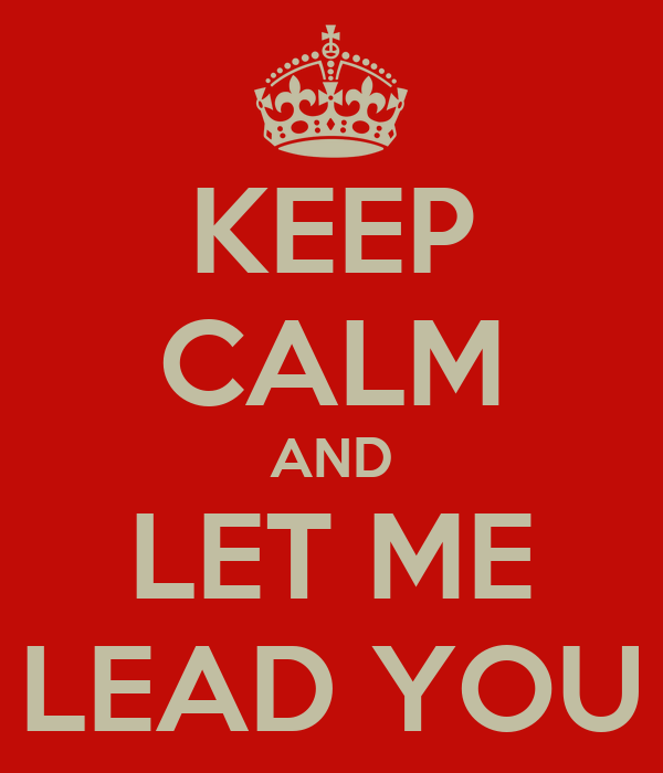 KEEP CALM AND LET ME LEAD YOU