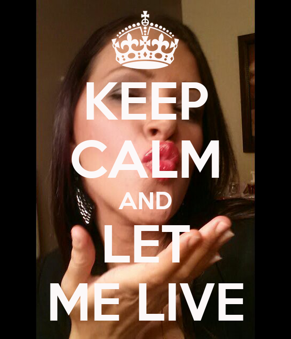 KEEP CALM AND LET ME LIVE