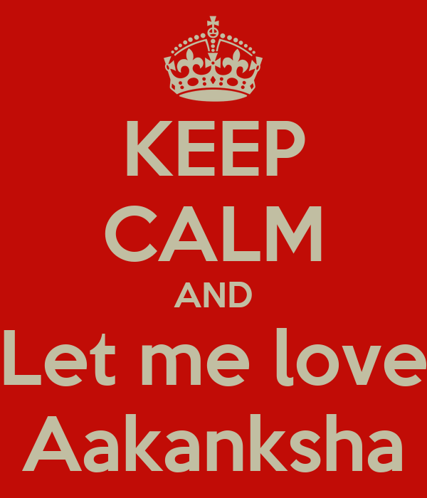 KEEP CALM AND Let me love Aakanksha