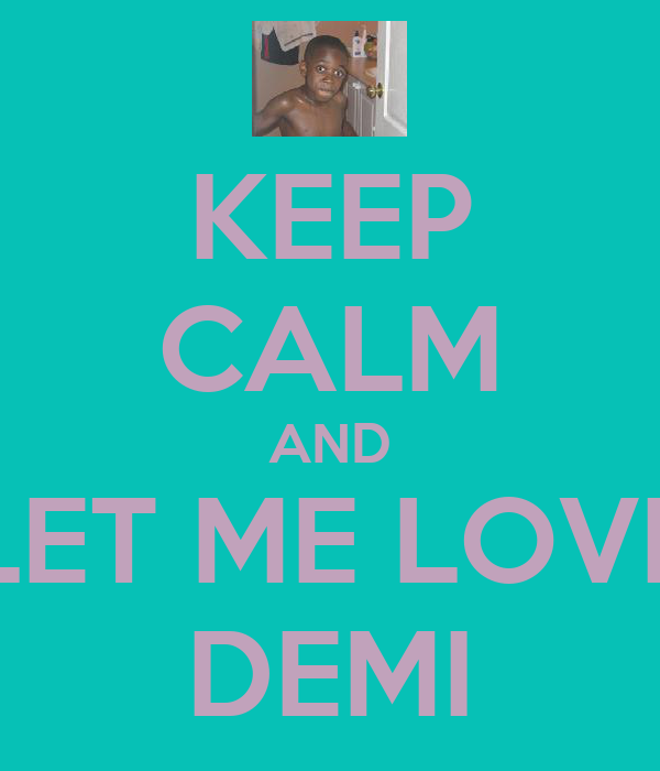 KEEP CALM AND LET ME LOVE DEMI
