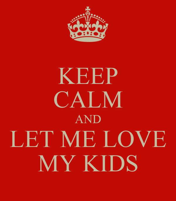 KEEP CALM AND LET ME LOVE MY KIDS