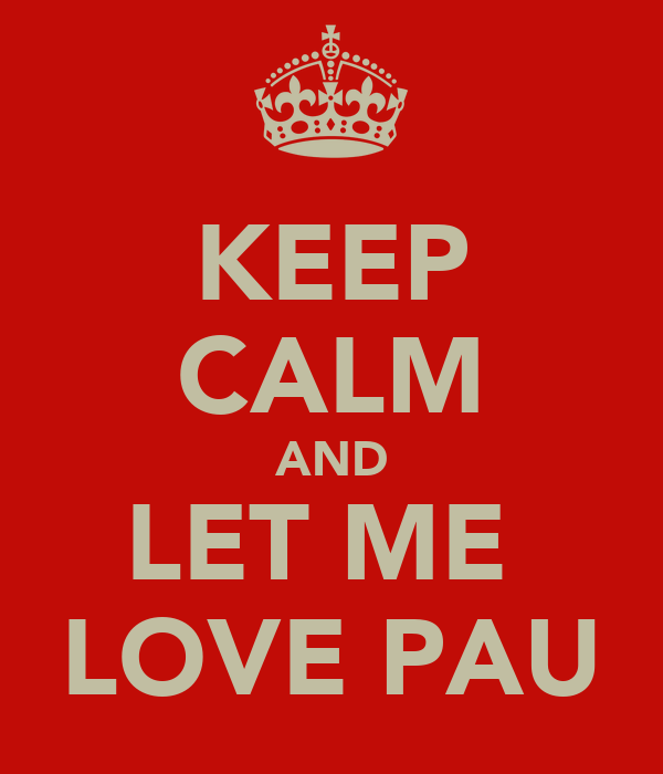 KEEP CALM AND LET ME  LOVE PAU