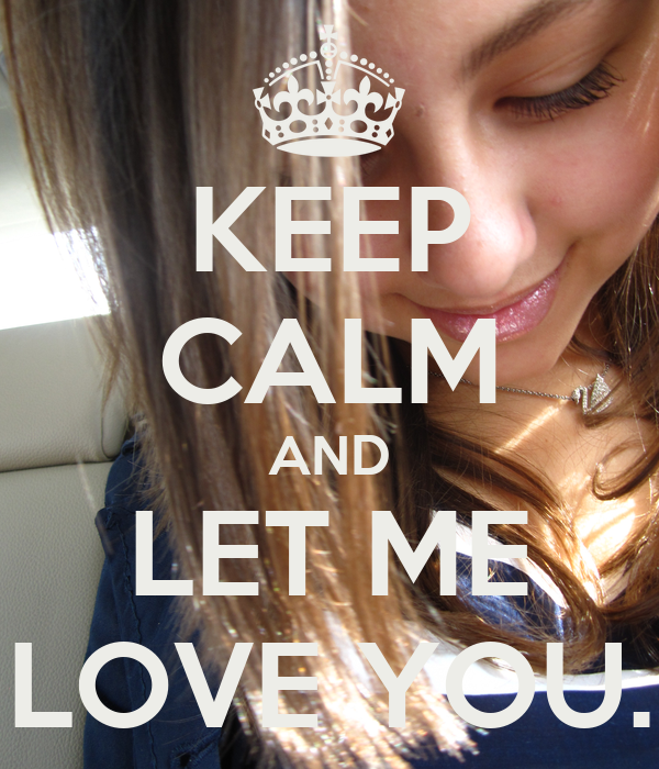 KEEP CALM AND LET ME LOVE YOU.