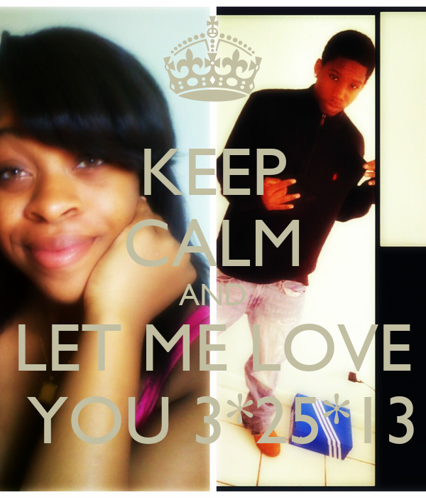 KEEP CALM AND LET ME LOVE  YOU 3*25*13