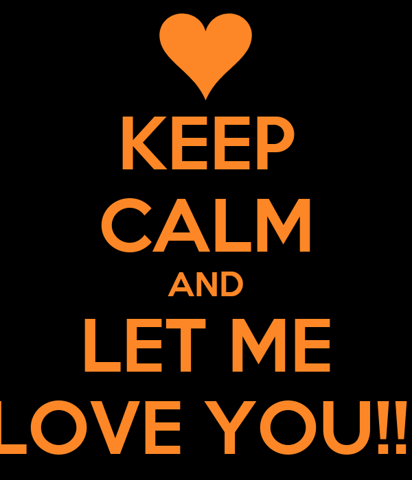 KEEP CALM AND LET ME LOVE YOU!!!