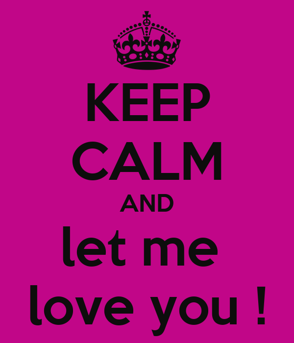 KEEP CALM AND let me  love you !