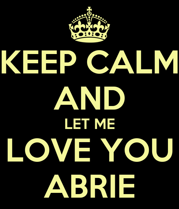 KEEP CALM AND LET ME LOVE YOU ABRIE