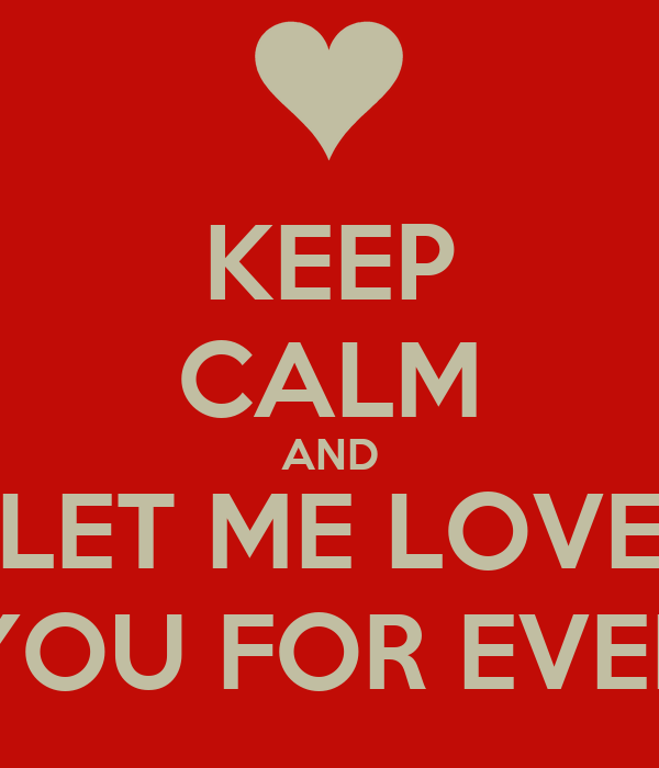 KEEP CALM AND LET ME LOVE YOU FOR EVER