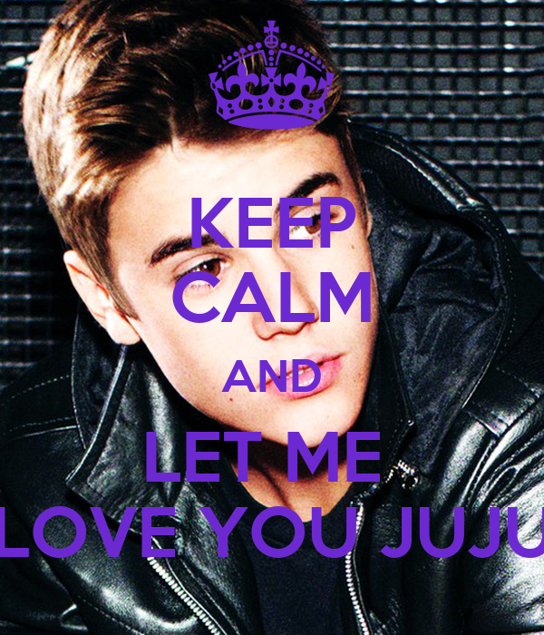 KEEP CALM AND LET ME  LOVE YOU JUJU
