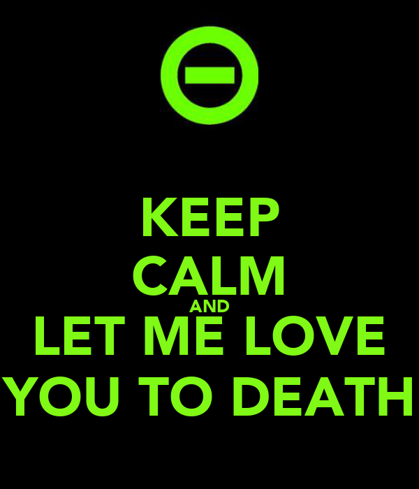 KEEP CALM AND LET ME LOVE YOU TO DEATH