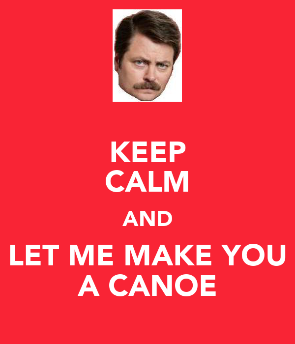 KEEP CALM AND LET ME MAKE YOU A CANOE