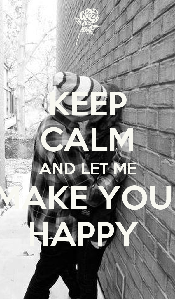 KEEP CALM AND LET ME MAKE YOU  HAPPY
