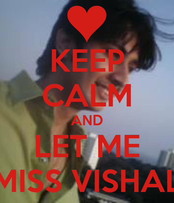 KEEP CALM AND  LET ME  MISS VISHAL