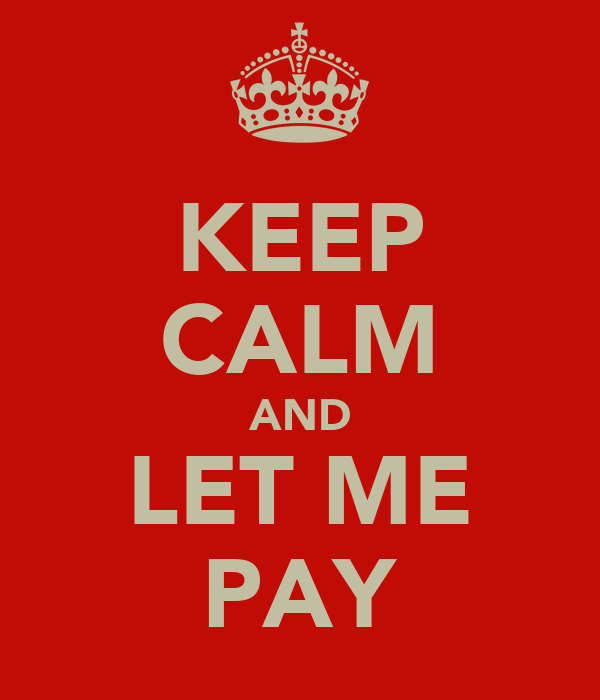 KEEP CALM AND LET ME PAY