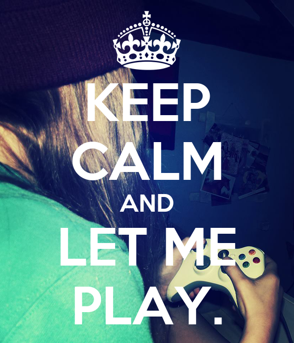KEEP CALM AND LET ME PLAY.