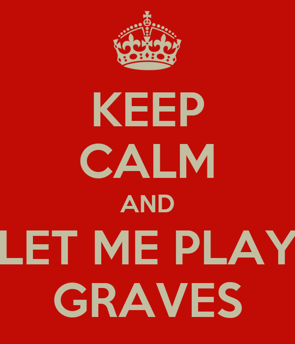 KEEP CALM AND LET ME PLAY GRAVES