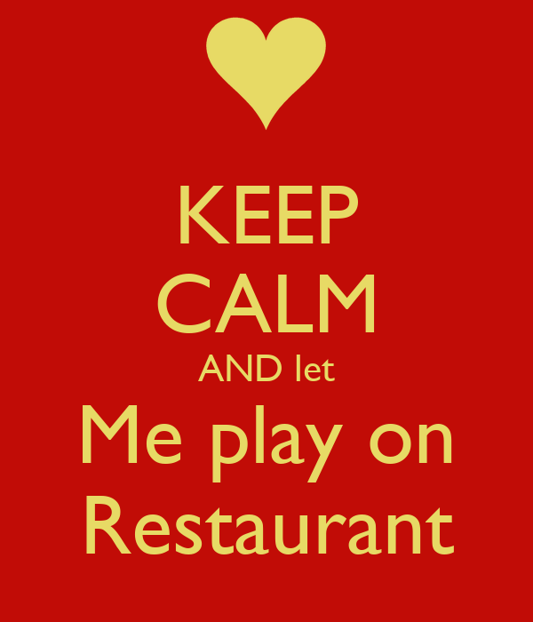 KEEP CALM AND let Me play on Restaurant