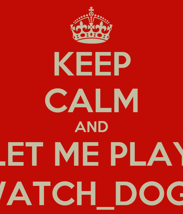 KEEP CALM AND LET ME PLAY WATCH_DOGS