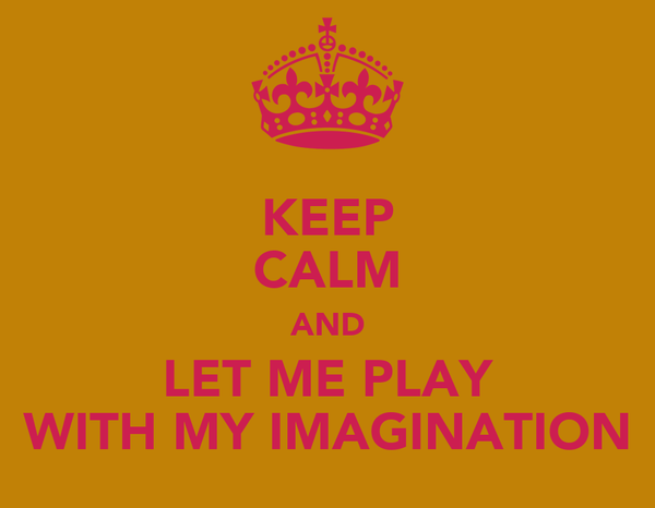 KEEP CALM AND LET ME PLAY WITH MY IMAGINATION