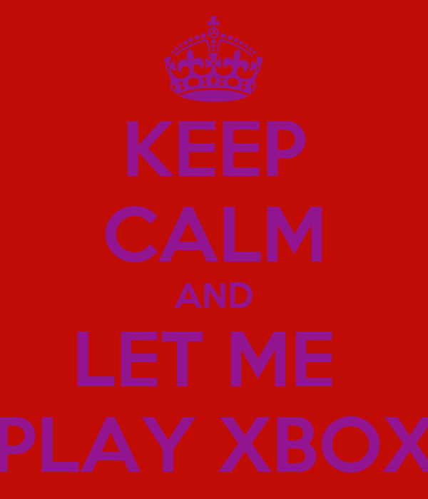 KEEP CALM AND LET ME  PLAY XBOX