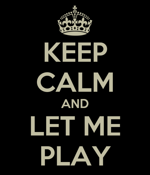 KEEP CALM AND LET ME PLAY