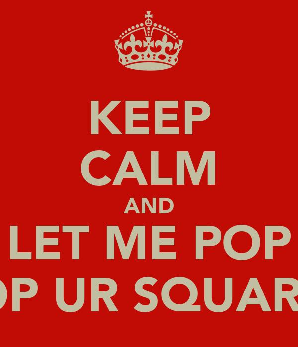 KEEP CALM AND LET ME POP POP UR SQUARES
