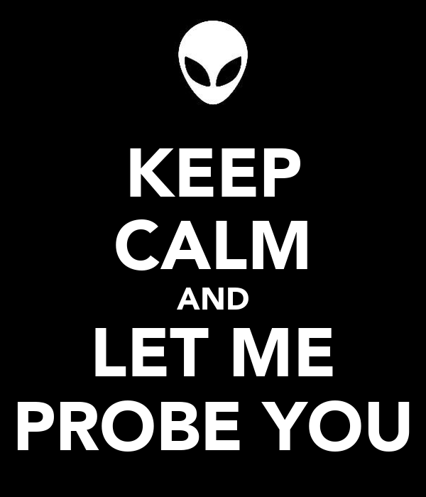 KEEP CALM AND LET ME PROBE YOU