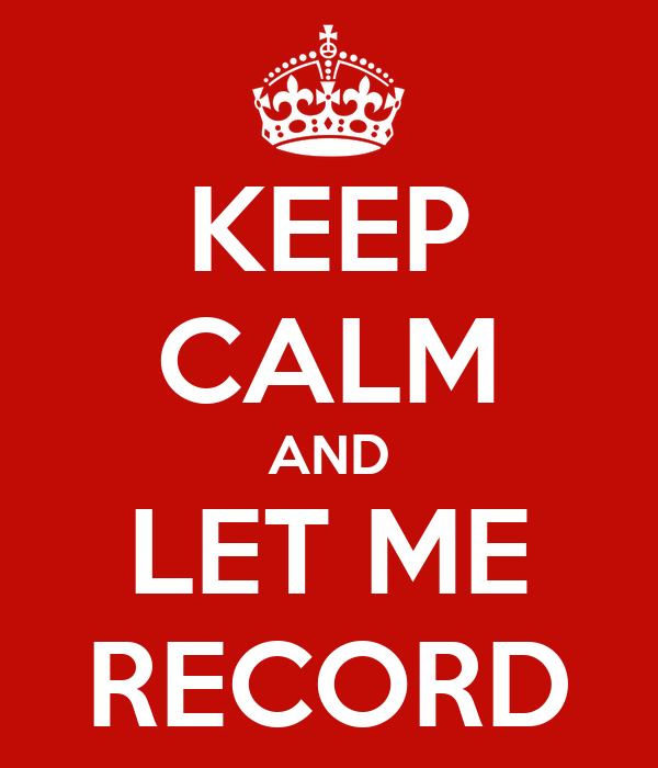 KEEP CALM AND LET ME RECORD