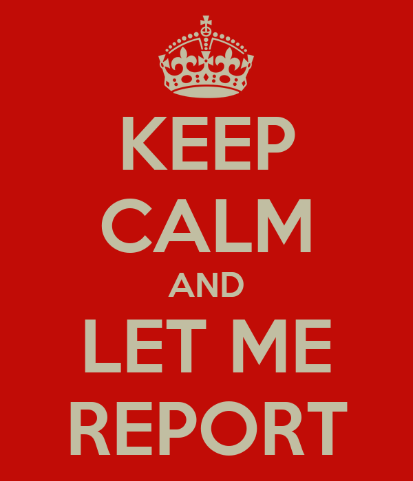 KEEP CALM AND LET ME REPORT