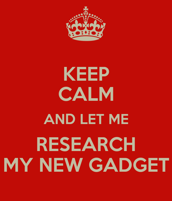 KEEP CALM AND LET ME RESEARCH MY NEW GADGET