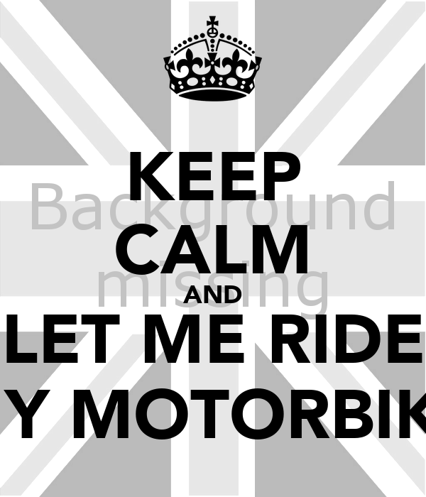 KEEP CALM AND LET ME RIDE MY MOTORBIKE