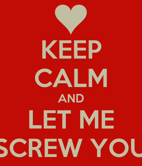 KEEP CALM AND LET ME SCREW YOU