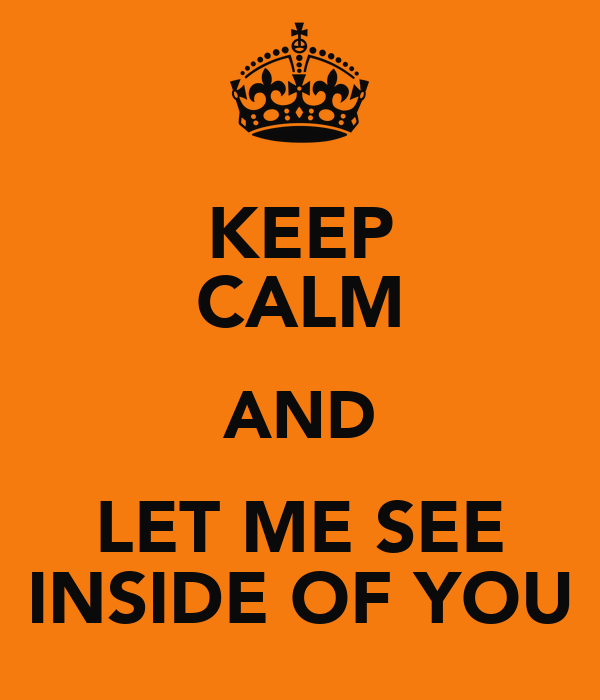 KEEP CALM AND LET ME SEE INSIDE OF YOU