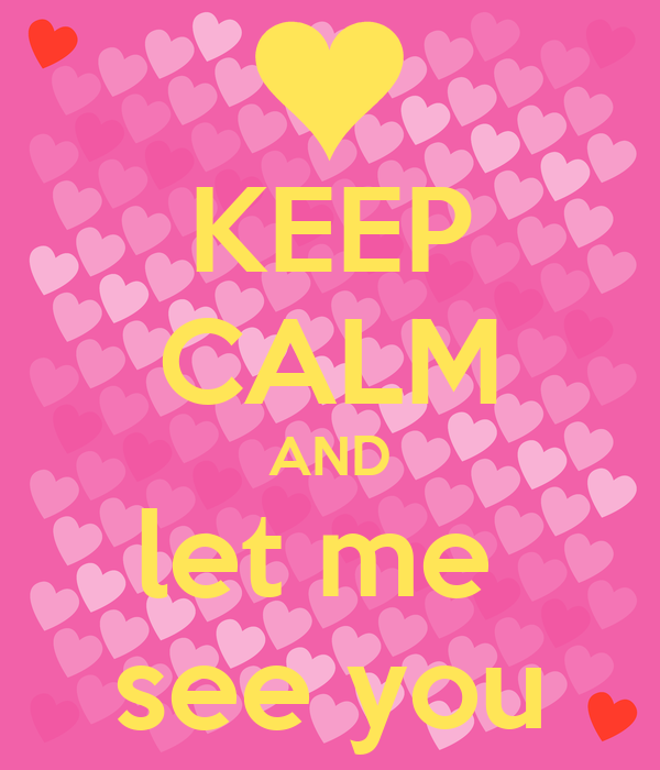 KEEP CALM AND let me  see you
