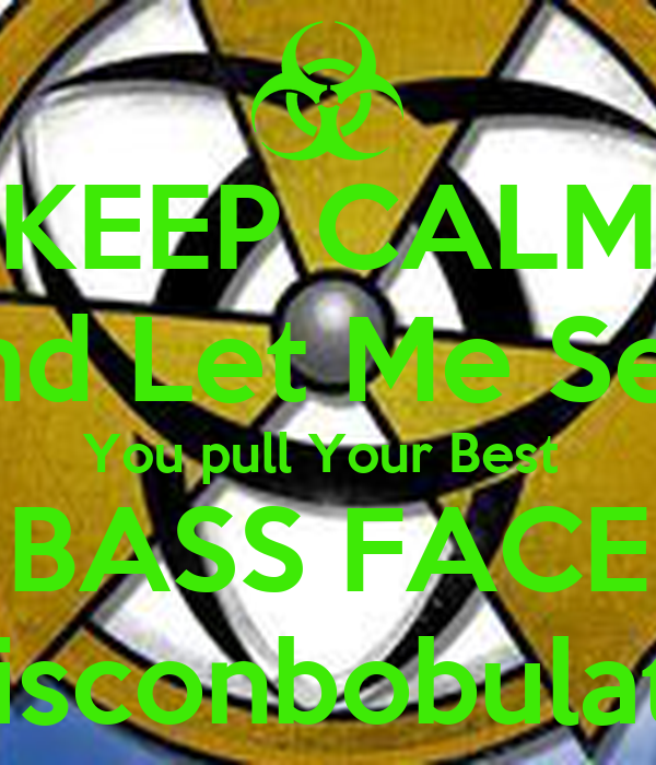 KEEP CALM And Let Me See  You pull Your Best  BASS FACE Disconbobulate