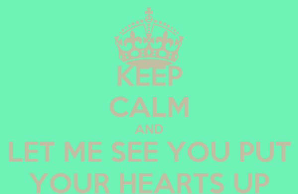 KEEP CALM AND LET ME SEE YOU PUT YOUR HEARTS UP