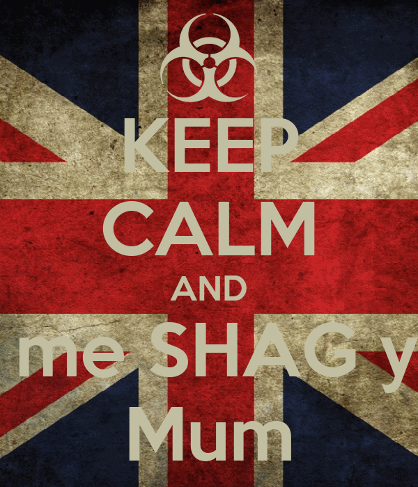 KEEP CALM AND Let me SHAG your Mum