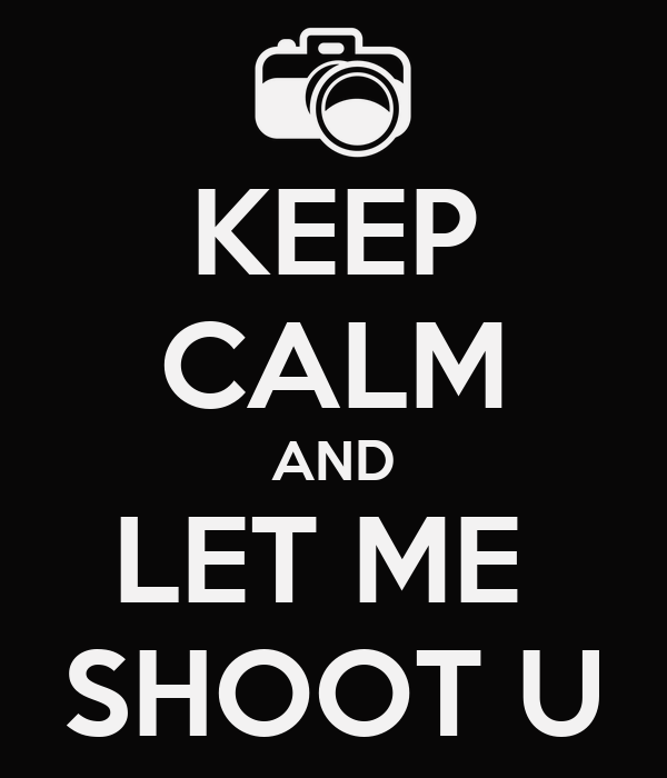KEEP CALM AND LET ME  SHOOT U