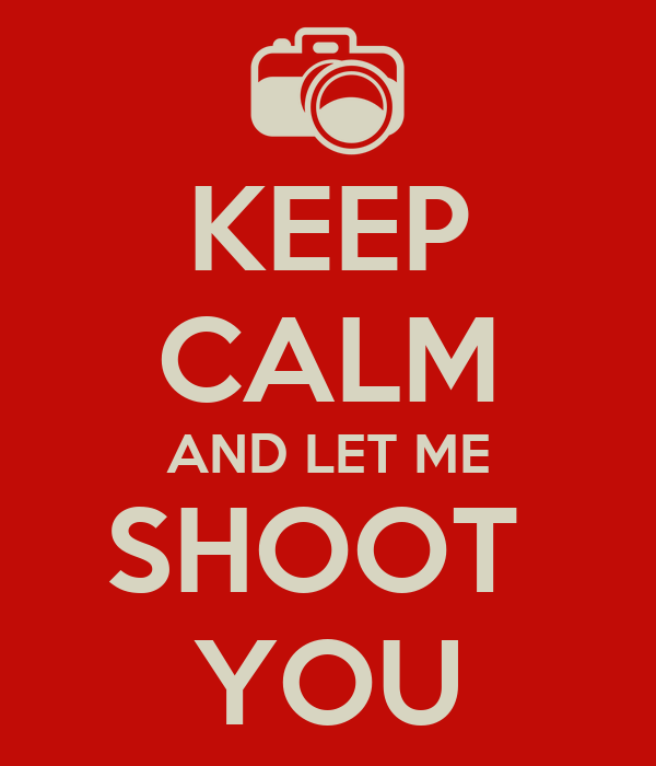 KEEP CALM AND LET ME SHOOT  YOU